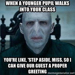 Voldemort - When a younger pupil walks into your class you're like, 'Step aside, miss, so I can give our guest a proper greeting