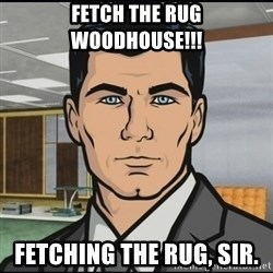 Archer - FETCH THE RUG WOODHOUSE!!! Fetching the rug, sir.