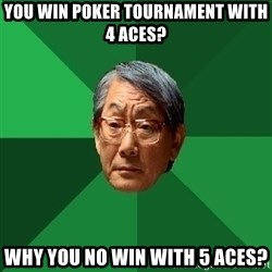 High Expectations Asian Father - You win poker tournament with 4 aces? why you no win with 5 aces?