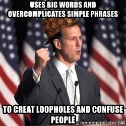 scumbag rick santorum - uses big words and overcomplicates simple phrases to creat loopholes and confuse people
