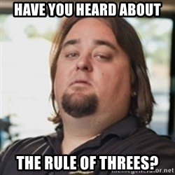 chumlee - have you heard about the rule of threes?