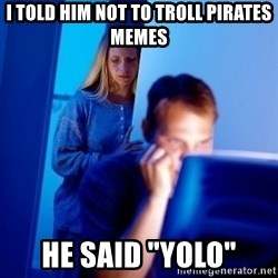 "Internet Husband - i told him not to troll pirates memes he said ""yolo"""