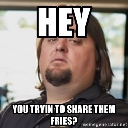 chumlee - HEY YOU TRYIN TO SHARE THEM FRIES?