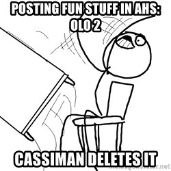 Desk Flip Rage Guy - Posting fun stuff in AHS: OLO 2 Cassiman deletes it