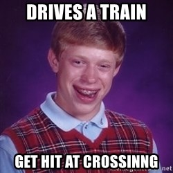 Bad Luck Brian - drives a train get hit at crossinng