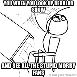 Desk Flip Rage Guy - you when you look up regular show and see all the stupid morby fans