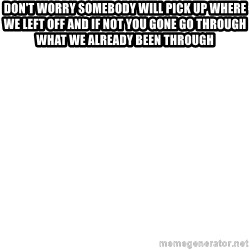 Blank Meme - Don't worry somebody will pick up where we left off and if not you gone go through what we already been through