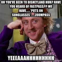 Willy Wonka - oh you've been to disneyland huh? HAVE YOU HEARD OF FASTPASS?? WE HAVE......*PUTS ON Sunglasses*......zoompass  YEEEaaaHHHHHHHHH