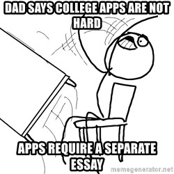 Desk Flip Rage Guy - Dad says college apps are not hard Apps require a separate essay