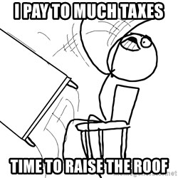 Desk Flip Rage Guy - i pay to much taxes  time to RAISE the roof