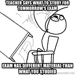 Desk Flip Rage Guy - Teacher says what to study for tommorrow's Exam Exam has different material than what you studied