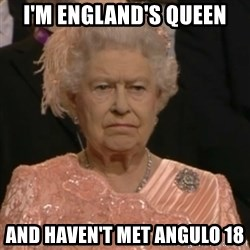 Queen Elizabeth Is Not Impressed  - I'M ENGLAND'S QUEEN AND HAVEN'T MET ANGULO 18