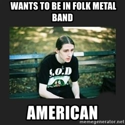 First World Metalhead Problems -  wANTS TO BE IN FOLK METAL BAND AMERICAN