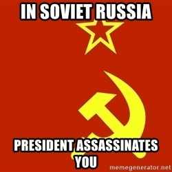In Soviet Russia - IN SOVIET RUSSIA PRESIDENT ASSASSINATES YOU