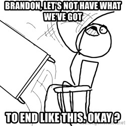 Desk Flip Rage Guy - brandon, let's not have what we've got to end like this. okay ?