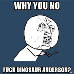 Y U No - why you no fuck dinosaur anderson?
