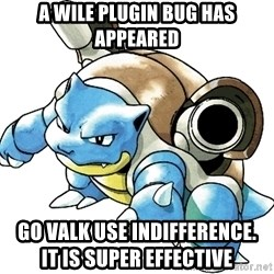 Blastoise - A wile plugin bug has appeared GO VALK USE INDIFFERENCE.                       It is SuPer effectIve