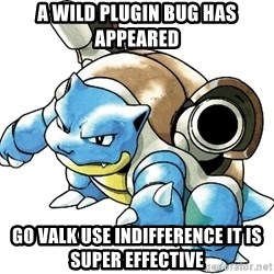 Blastoise - A wilD plugin bug has appeared GO VALK USE INDIFFERENCE It is super Effective