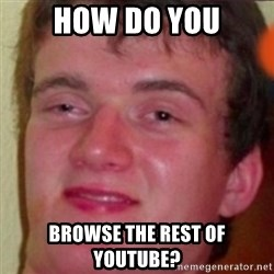 highguy - how do you browse the rest of Youtube?
