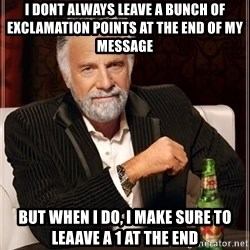 Dos Equis Man - i dont always leave a bunch of exclamation points at the end of my message but when i do, i make sure to leaave a 1 at the end