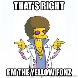 Disco stu says - THAT'S RIGHT I'M THE YELLOW FONZ