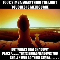 Simba - Look simba everything the light touches is melbourne but whats that shadowy place?...........thats broadmeadows you shall never go there simba