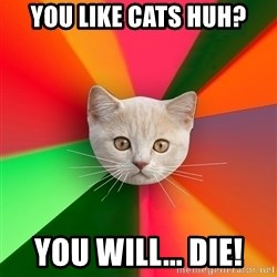 Advice Cat - You Like Cats Huh? You Will... DIE!