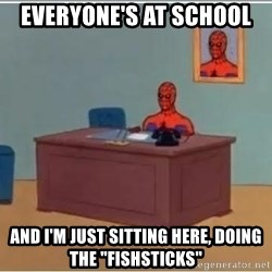 "Spiderman Desk - Everyone's at school And I'm just sitting here, doing the ""Fishsticks"""