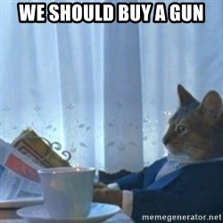 Sophisticated Cat Meme - we should buy a gun