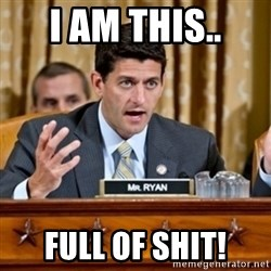 Paul Ryan Meme  - I am this.. full of shit!