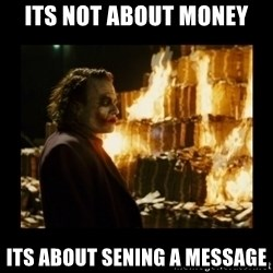 Not about the money joker - its not about money its about sening a message