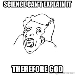 genius rage meme - science can't explain it therefore god