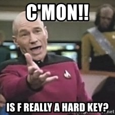 Captain Picard - c'mon!! is f really a hard key?