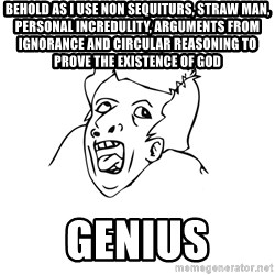 genius rage meme - Behold As i use non sequiturs, straw man, personal incredulity, arguments from ignorance and circular reasoning to prove the existence of god genius