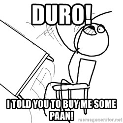 Desk Flip Rage Guy - DURO! I TOLD YOU TO BUY ME SOME PAAN!