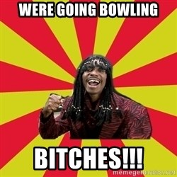 Dave Chappelle/RickJames - were going bowling bitches!!!