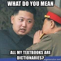 What Do You Mean....Kim Jong Un - What do you mean all my textbooks are dictionaries?
