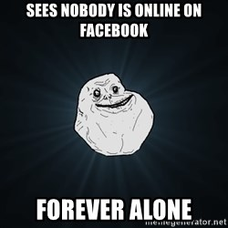 Forever Alone - sees nobody is online on faCEBOOK FOREVER ALONE