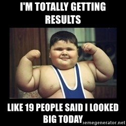 Fat kid - I'm totally getting results  Like 19 people said I looked big today