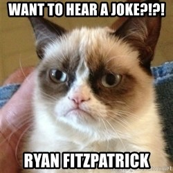 Grumpy Cat  - Want to hear a joke?!?! Ryan Fitzpatrick