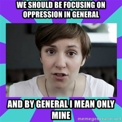 White Feminist - we should be focusing on oppression in general and by general i mean only mine
