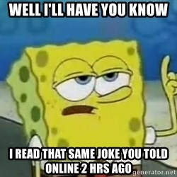 Tough Spongebob - well I'll have you know I read that same joke you told online 2 hrs ago
