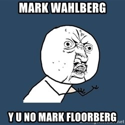 Y U No - Mark wahlberg y u no mark floorberg