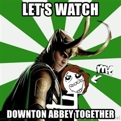 Typical fan of Loki - Let's watch Downton abbey together