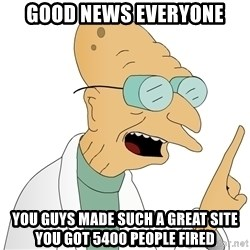 Good News Everyone - GOOD NEWS EVERYONE you guys made such a great site you got 5400 people fired