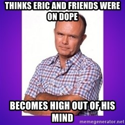 That 70's Show Red - thinks eric and friends were on dope  becomes high out of his mind