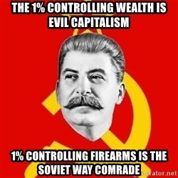 Stalin Says - The 1% controlling wealth is evil capitalism 1% controlling firearms is the soviet way comrade