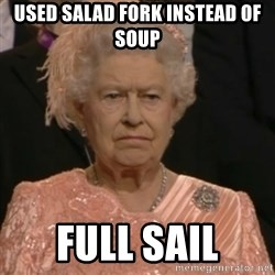 Queen Elizabeth Is Not Impressed  - used salad fork instead of soup full sail