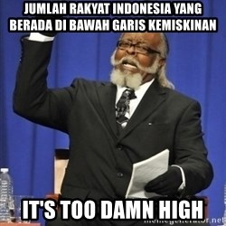 the rent is too damn highh - jumlah rakyat indonesia yang berada di bawah garis kemiskinan it's too damn high