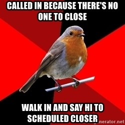 Retail Robin - Called in because there's no one to close Walk in and say hi to scheduled closer